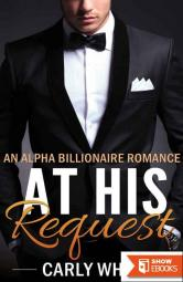 ROMANCE: BILLIONAIRE ROMANCE: At His Request (Bad Boy Alpha Male Billionaire Romance) (Contemporary New Adult College Romance)