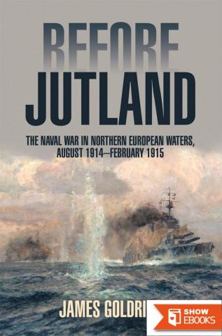 Before Jutland: The Naval War in Northern European Waters, August 1914–February 1915