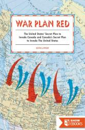 War Plan Red: America's Secret Plans to Invade Canada and Canada's Secret Plans to Invade the U.S.